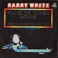You see the trouble with me \ I'm so blue and you are too - BARRY WHITE