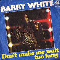 Don't make me wait too long \ Can't you see it's only you I want - BARRY WHITE