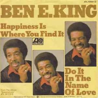 Happiness is where you find it \ Do it in the name of love - BEN E.KING