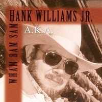 A.k.a. Wham bam Sam - HANK WILLIAMS jr.