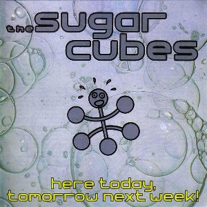 Here today, tomorrow next week! - SUGARCUBES