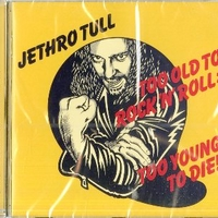 Too old to rock'n'roll: too young to die! - JETHRO TULL