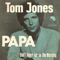 Papa \ Don't leave me in the morning - TOM JONES