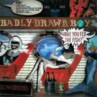 Have you fed the fish? - BADLY DRAWN BOY