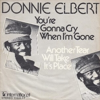 You're gonna cry when I'm gone \ Another tear will take it's place - DONNIE ELBERT