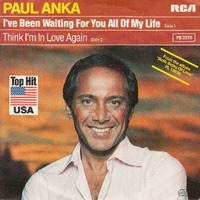 I've been waiting for you all of my life \ Think I'm in love again - PAUL ANKA
